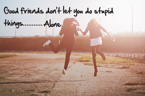 good_friend_dont_let_you_do_stupid_thingsalone